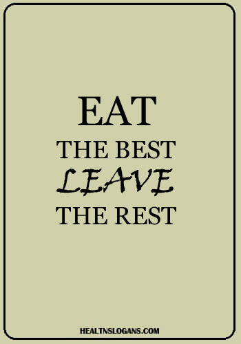 Healthy Eating Slogans - Eat the best, leave the rest.