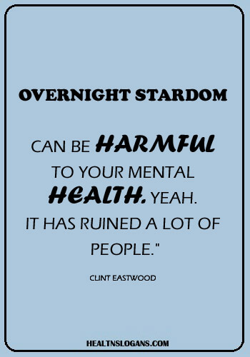 "Mental health sayings - Overnight stardom can be harmful to your mental health. Yeah. It has ruined a lot of people."" -Clint Eastwood"