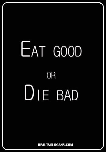 Nutrition Slogans- Eat Good or Die Bad