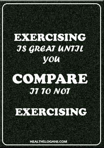 funny fitness slogans - Exercising is great until you compare it to not exercising