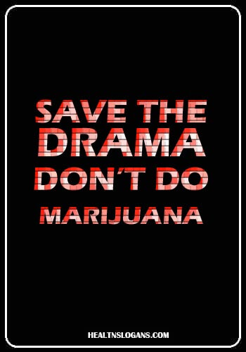 Anti Marijuana Slogans - Save the drama, don't do marijuana