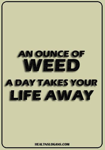 anti drug slogans - An ounce of weed a day takes your life away