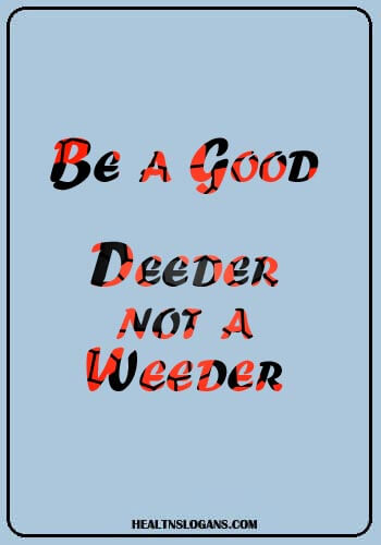 anti weed Slogans - Be a good deeder, not a weeder