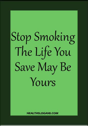 Anti Smoking Slogans - Stop Smoking: The Life You Save May Be Yours!