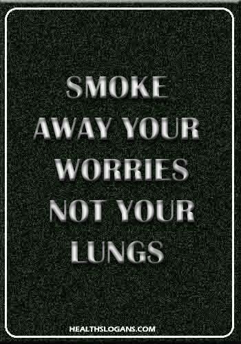 Anti Smoking Slogans - Smoke away your worries, not your lungs