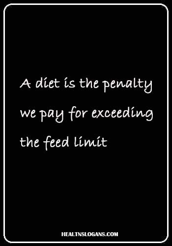 Healthy Food Slogans - A diet is the penalty we pay for exceeding the feed limit