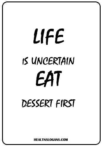 Food Slogans - Life is uncertain. Eat dessert first