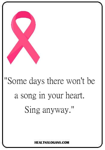 """skin cancer slogans - """"Some days there won't be a song in your heart. Sing anyway."""""""